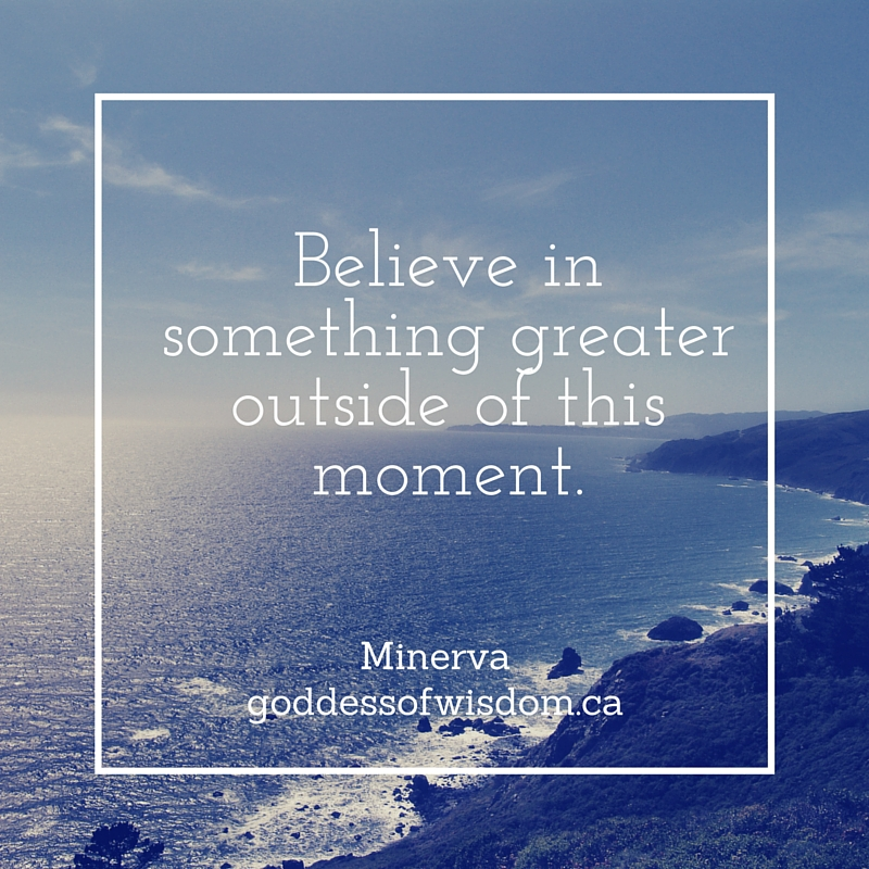 Believe in something greater outside of this moment.